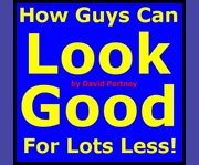 How Guys Can Look Good for Lots Less