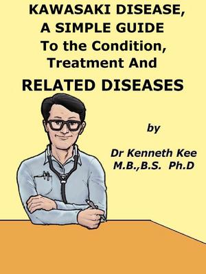 Kawasaki Disease, A Simple Guide To the Condition, Treatment And Related Diseases
