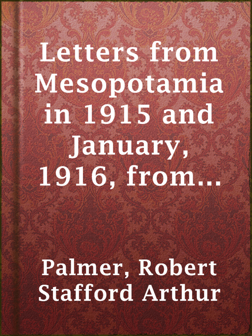 Letters From Mesopotamia in 1915 and January, 1916, From Robert Palmer, Who Was Killed in the Battle of Um El Hannah, June 21, 1916, Aged 27 Years