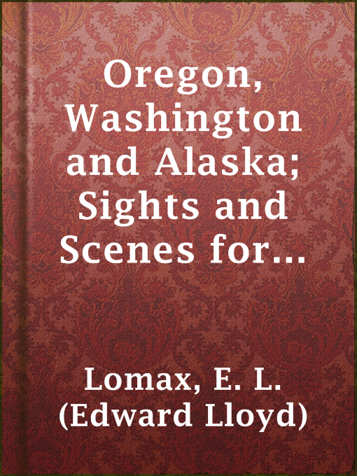 Oregon, Washington and Alaska; Sights and Scenes for the Tourist