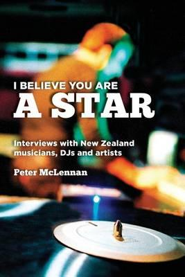 Cover of I beleive you are a star: Interviews with New Zealand musicians, D.J.s and artists